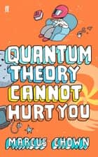 Quantum Theory Cannot Hurt You - A Guide to the Universe ebook by Marcus Chown