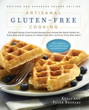 Artisanal Gluten-Free Cooking - 275 Great-Tasting, From-Scratch Recipes from Around the World, Perfect for Every Meal and for Anyone on a Gluten-Free Diet—and Even Those Who Aren't ebook by Kelli Bronski,Peter Bronski