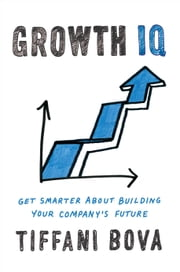 Growth IQ - Get Smarter About Building Your Company's Future ebook by Tiffani D. Bova