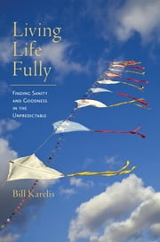 Living Life Fully - Finding Sanity and Goodness in the Unpredictable ebook by Bill Karelis