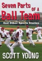 Seven Parts Of A Ball Team And Other Sports Stories ebook by Scott Young