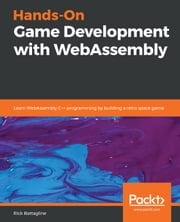 Hands-On Game Development with WebAssembly - Learn WebAssembly C++ programming by building a retro space game ebook by Rick Battagline