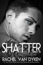 Shatter: A Seaside Novel ebook by Rachel Van Dyken
