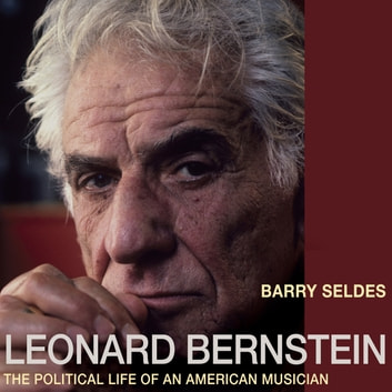 Leonard Bernstein - The Political Life of an American Musician audiobook by Barry Seldes