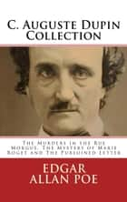 C. Auguste Dupin Collection - The Murders in the Rue Morgue, The Mystery of Marie Roget and The Purloined Letter ebook by Edgar Allan Poe