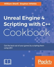 Unreal Engine 4 Scripting with C++ Cookbook ebook by William Sherif,Stephen Whittle