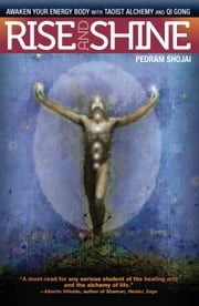 Rise and Shine - Awaken Your Energy Body with Taoist Alchemy and Qi Gong ebook by Pedram Shojai