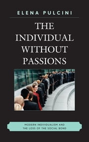 The Individual without Passions - Modern Individualism and the Loss of the Social Bond ebook by Elena Pulcini