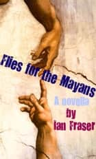Flies for the Mayans ebook by Ian Fraser