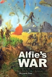 Alfie's War - A World War II Fleet Air Arm Lieutenant's Exciting Exploits on HMS Illustrious, in Greece and Crete ebook by Richard Pike