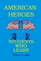 American Heroes: Students Who Learn ebook by Will Clark