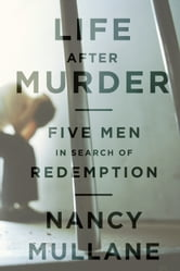 Life After Murder - Five Men in Search of Redemption ebook by Nancy Mullane