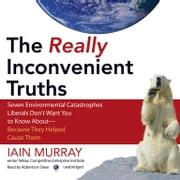 The Really Inconvenient Truths - Seven Environmental Catastrophes Liberals Don't Want You to Know About-Because They Helped Cause Them audiobook by Iain Murray