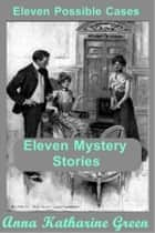 Eleven Possible Cases ebook by Anna Katharine Green
