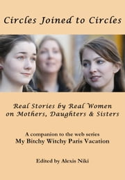 Circles Joined to Circles: Real Stories by Real Women on Mothers, Daughters & Sisters ebook by Alexis Niki