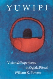 Yuwipi - Vision and Experience in Oglala Ritual ebook by William K. Powers