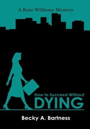 How to Succeed Without Dying - A Kate Williams mystery ebook by Becky A Bartness