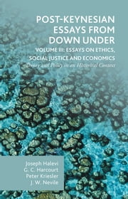 Post-Keynesian Essays from Down Under Volume III: Essays on Ethics, Social Justice and Economics - Theory and Policy in an Historical Context ebook by Joseph Halevi,G.C. Harcourt,Peter Kriesler,John Nevile