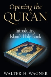 Opening the Qur'an: Introducing Islam's Holy Book ebook by Wagner, Walter H.
