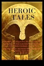 Heroic Tales - A Collection Of 19 Great Tales- Novels, Novella, And Short Stories eBook by Simon Stanton, Stefon Mears, N.W. Moors,...