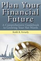 Plan Your Financial Future - A Comprehensive Guidebook to Growing Your Net Worth ebook by Keith Fevurly