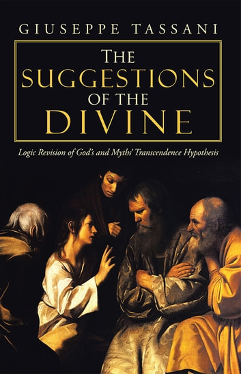 The Suggestions of the Divine - Logic Revision of God's and Myths' Transcendence Hypothesis ebook by Giuseppe Tassani