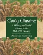 Early Ukraine - A Military and Social History to the Mid–19th Century ebook by Alexander Basilevsky