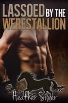 Lassoed by the Werestallion ebook by Heather Silver