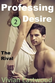 Professing Desire: The Rival - Professing Desire, #2 ebook by Vivian Eastwood