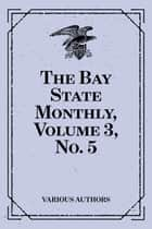 The Bay State Monthly, Volume 3, No. 5 ebook by Various Authors