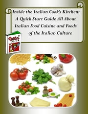 Inside the Italian Cook's Kitchen: A Quick Start Guide All About Italian Food Cuisine - Italian Cooking Made Easy (or the Quickest Way to Win His Heart!) ebook by Anthony Bolanos