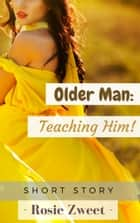 Older Man: Teaching Him! ebook by Rosie Zweet
