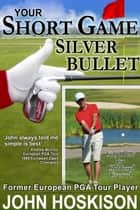 Your Short Game Silver Bullet: Golf Swing Drills for Club Head Control ebook by John Hoskison