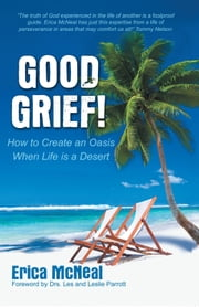Good Grief! - How To Create an Oasis When Life is a Desert ebook by Erica McNeal