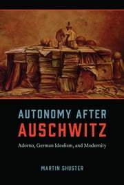 Autonomy After Auschwitz - Adorno, German Idealism, and Modernity ebook by Martin Shuster