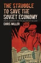 The Struggle to Save the Soviet Economy - Mikhail Gorbachev and the Collapse of the USSR ebook by Chris Miller