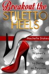 Breakout the Stiletto Heels: A Christian Women's Guide to Dating on Purpose ebook by MechelleRenee Stokes
