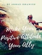 Ebook Make Your Positive Attitude Your Ally di AHMAD IBRAWISH