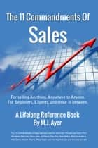 11 Commandments of Sales: For Selling Anything, Anywhere to Anyone ebook by MJAyer