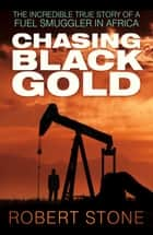 Chasing Black Gold - The Incredible True Story of a Fuel Smuggler in Africa ebook by Robert Stone