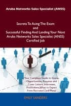 Aruba Networks Sales Specialist (ANSS) Secrets To Acing The Exam and Successful Finding And Landing Your Next Aruba Networks Sales Specialist (ANSS) Certified Job ebook by Sanders Emily