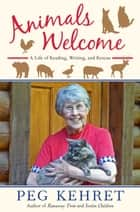 Animals Welcome - A Life of Reading, Writing and Rescue ebook by Peg Kehret