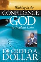 Walking in the Confidence of God in Troubled Times ebook by Creflo A. Dollar