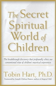 The Secret Spiritual World of Children ebook by Tobin Hart,PhD