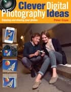 Clever Digital Photography Ideas - Enjoying and sharing your photos ebook by Peter Cope