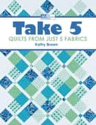 Take 5 - Quilts from Just 5 Fabrics ebook by Kathy Brown