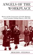 Angels of the Workplace - Women and the Construction of Gender Relations in the Canadian Clothing Industry, 1890-1940 ebook by Mercedes Steedman