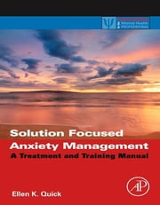 Solution Focused Anxiety Management - A Treatment and Training Manual ebook by Ellen K. Quick