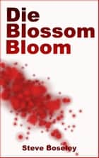 Die, Blossom, Bloom ebook by Steve Boseley