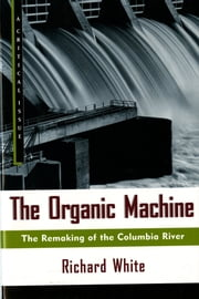 The Organic Machine - The Remaking of the Columbia River ebook by Richard White